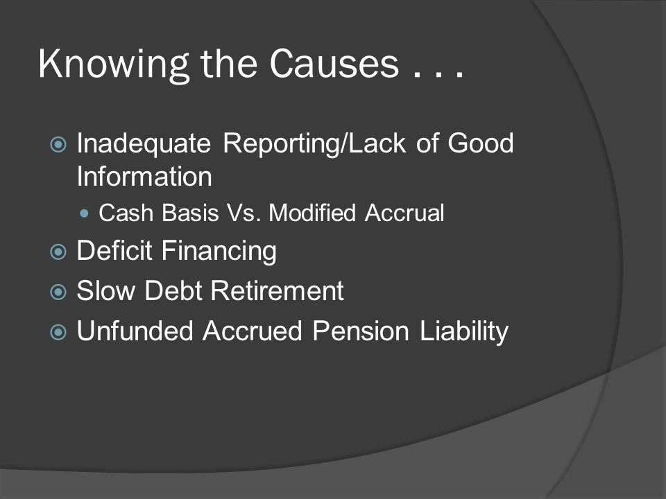 Knowing the Causes... Inadequate Reporting/Lack of Good Information Cash Basis Vs.