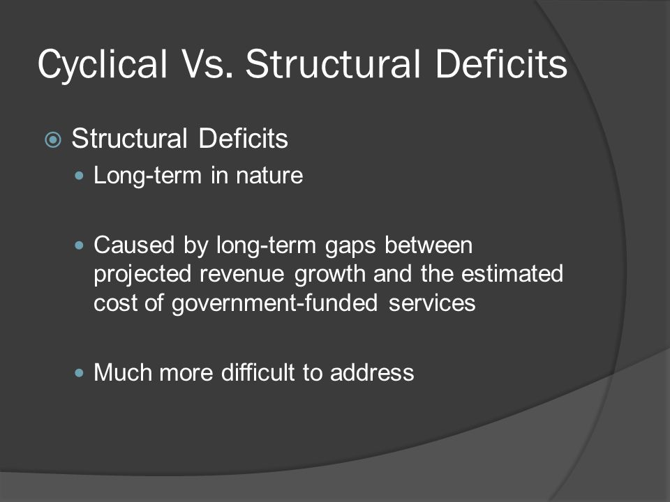 Cyclical Vs. Structural Deficits  Structural Deficits Long-term in nature Caused by long-term gaps between projected revenue growth and the estimated