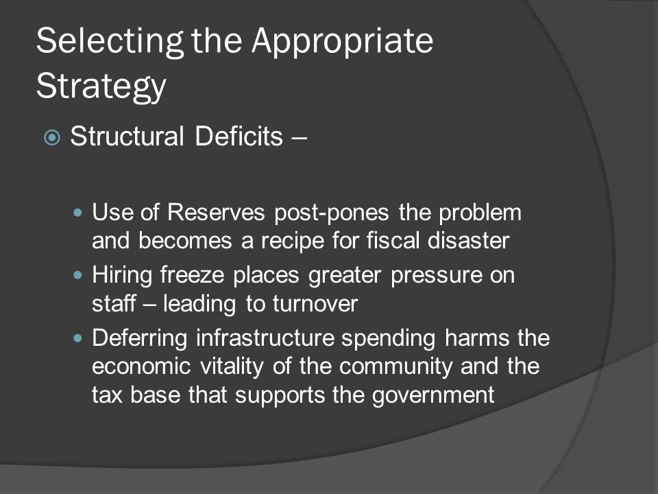 Selecting the Appropriate Strategy  Structural Deficits – Use of Reserves post-pones the problem and becomes a recipe for fiscal disaster Hiring freeze places greater pressure on staff – leading to turnover Deferring infrastructure spending harms the economic vitality of the community and the tax base that supports the government