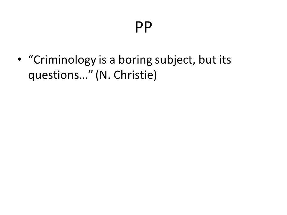 PP Criminology is a boring subject, but its questions… (N. Christie)