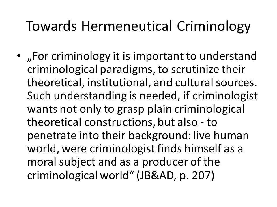 "Towards Hermeneutical Criminology ""For criminology it is important to understand criminological paradigms, to scrutinize their theoretical, institutional, and cultural sources."