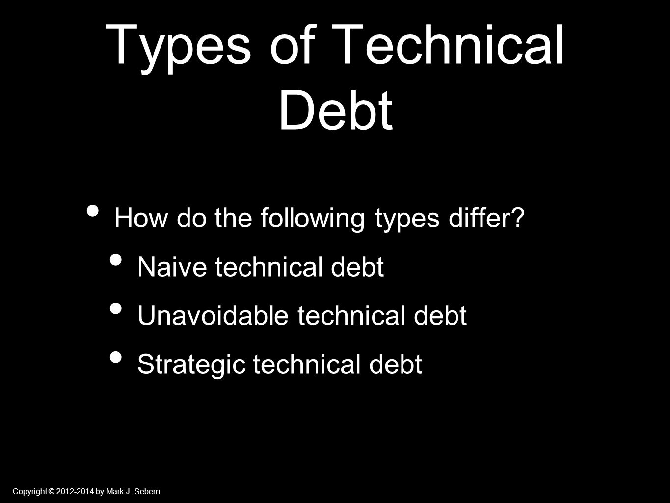 Copyright © 2012-2014 by Mark J. Sebern Types of Technical Debt How do the following types differ.