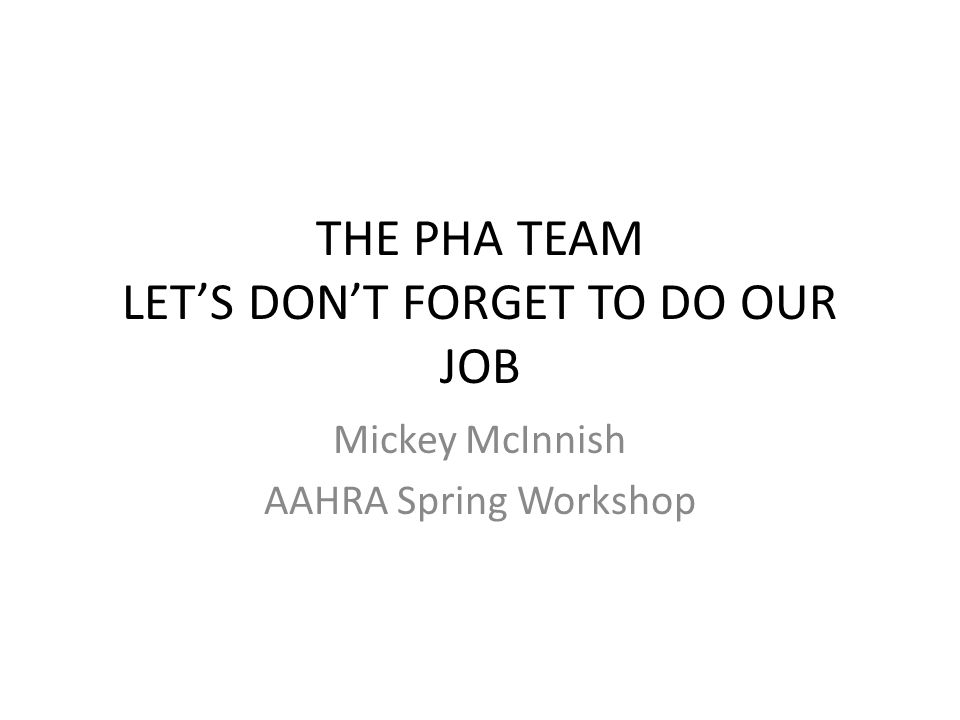 THE PHA TEAM LET'S DON'T FORGET TO DO OUR JOB Mickey McInnish AAHRA Spring Workshop