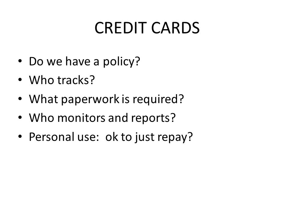 CREDIT CARDS Do we have a policy. Who tracks. What paperwork is required.