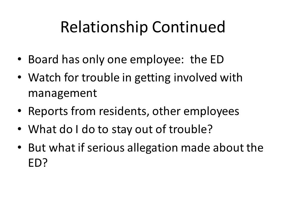 Relationship Continued Board has only one employee: the ED Watch for trouble in getting involved with management Reports from residents, other employees What do I do to stay out of trouble.