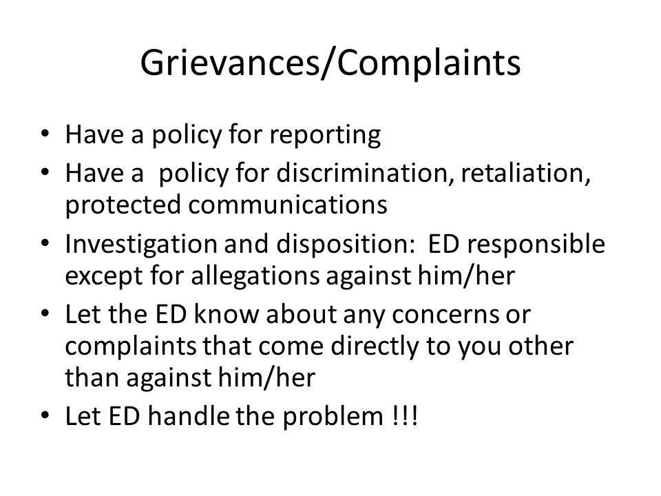 Grievances/Complaints Have a policy for reporting Have a policy for discrimination, retaliation, protected communications Investigation and disposition: ED responsible except for allegations against him/her Let the ED know about any concerns or complaints that come directly to you other than against him/her Let ED handle the problem !!!
