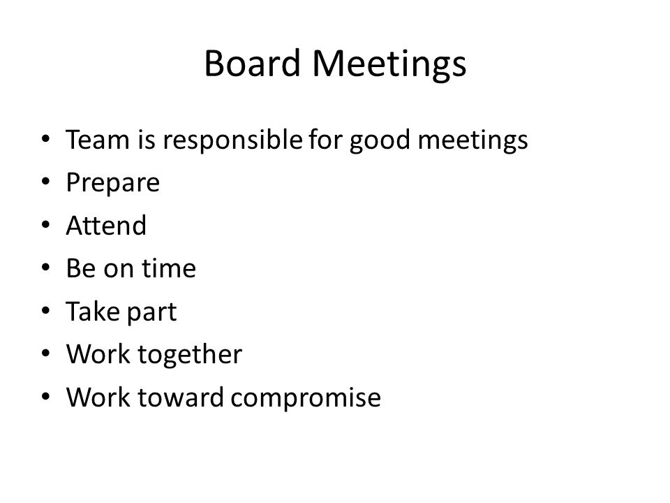 Board Meetings Team is responsible for good meetings Prepare Attend Be on time Take part Work together Work toward compromise