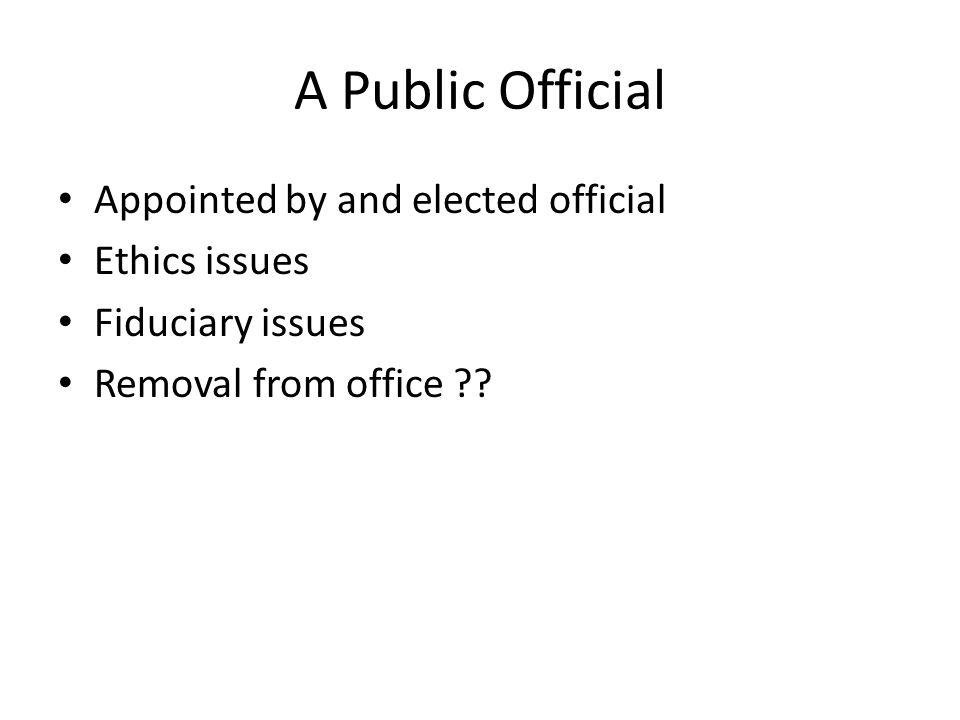 A Public Official Appointed by and elected official Ethics issues Fiduciary issues Removal from office ??