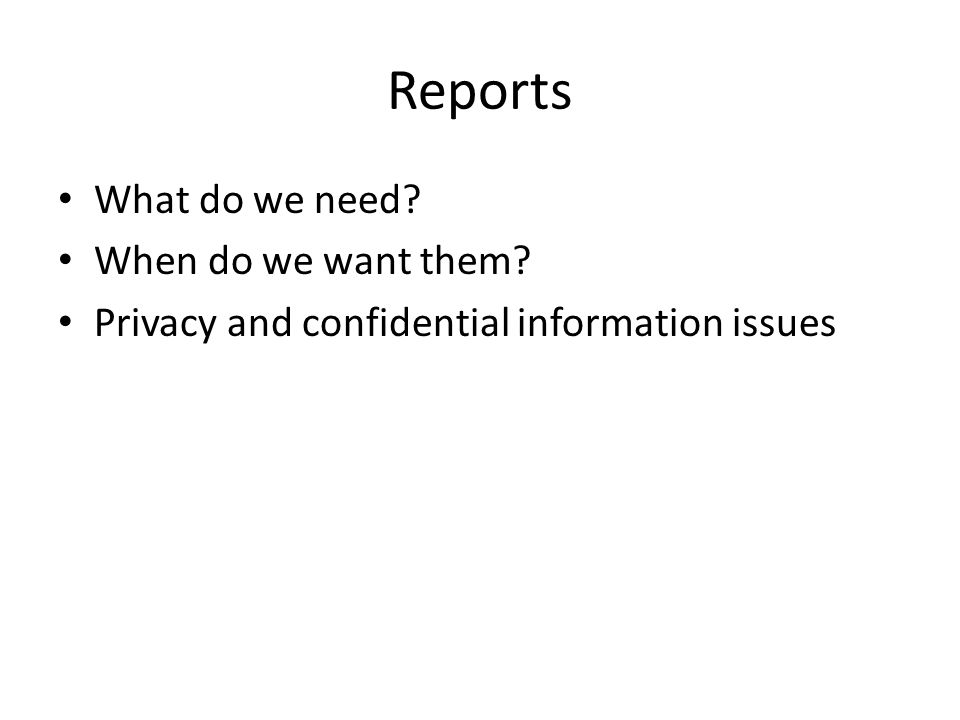 Reports What do we need? When do we want them? Privacy and confidential information issues