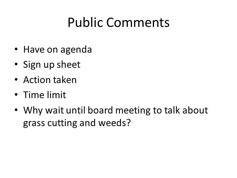 Public Comments Have on agenda Sign up sheet Action taken Time limit Why wait until board meeting to talk about grass cutting and weeds?