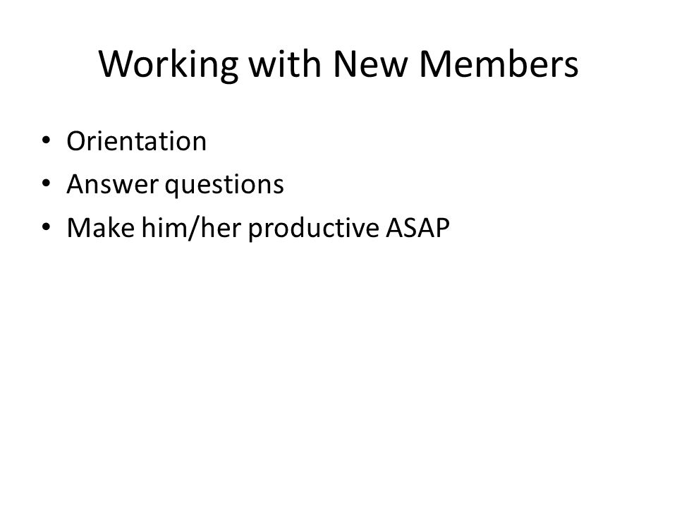Working with New Members Orientation Answer questions Make him/her productive ASAP
