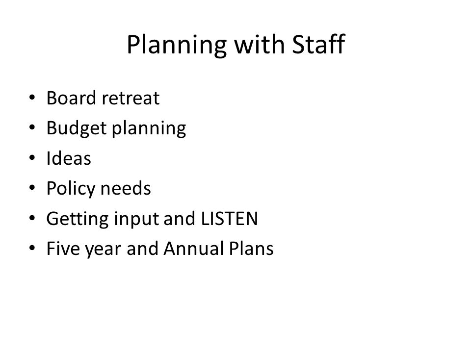 Planning with Staff Board retreat Budget planning Ideas Policy needs Getting input and LISTEN Five year and Annual Plans