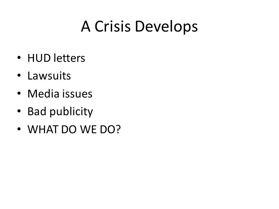 A Crisis Develops HUD letters Lawsuits Media issues Bad publicity WHAT DO WE DO?