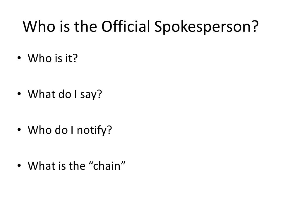 Who is the Official Spokesperson? Who is it? What do I say? Who do I notify? What is the chain