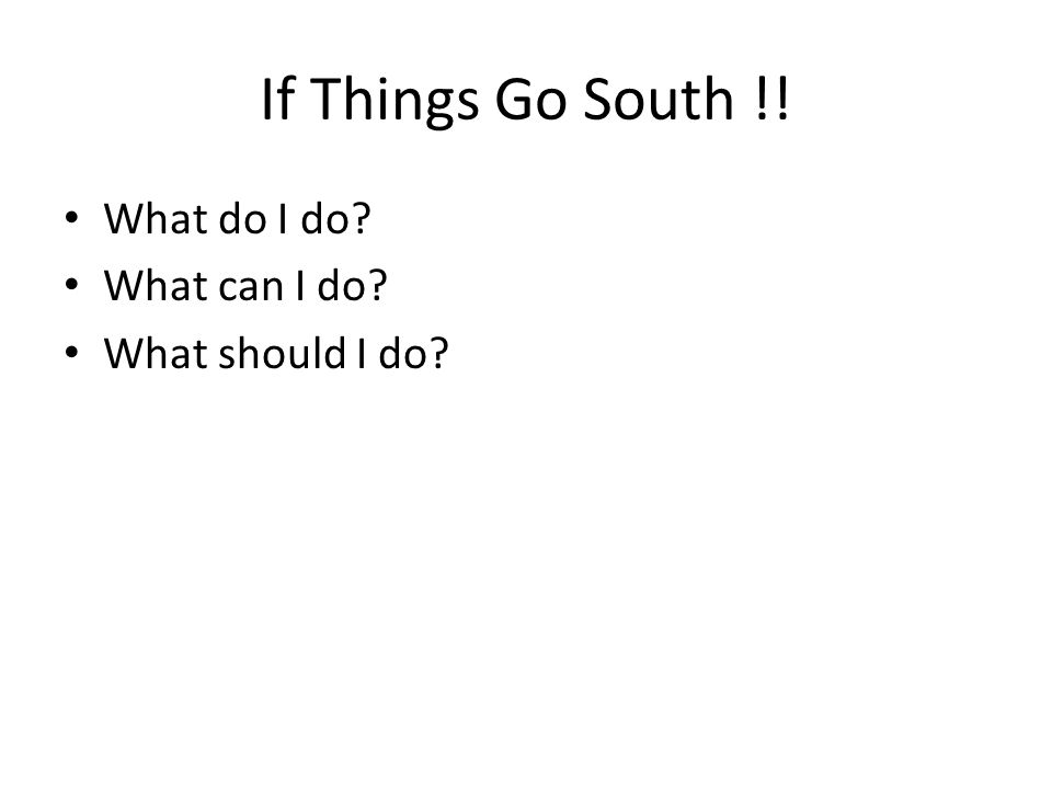 If Things Go South !! What do I do? What can I do? What should I do?