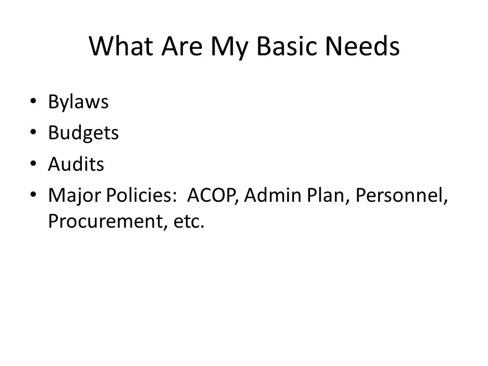 What Are My Basic Needs Bylaws Budgets Audits Major Policies: ACOP, Admin Plan, Personnel, Procurement, etc.