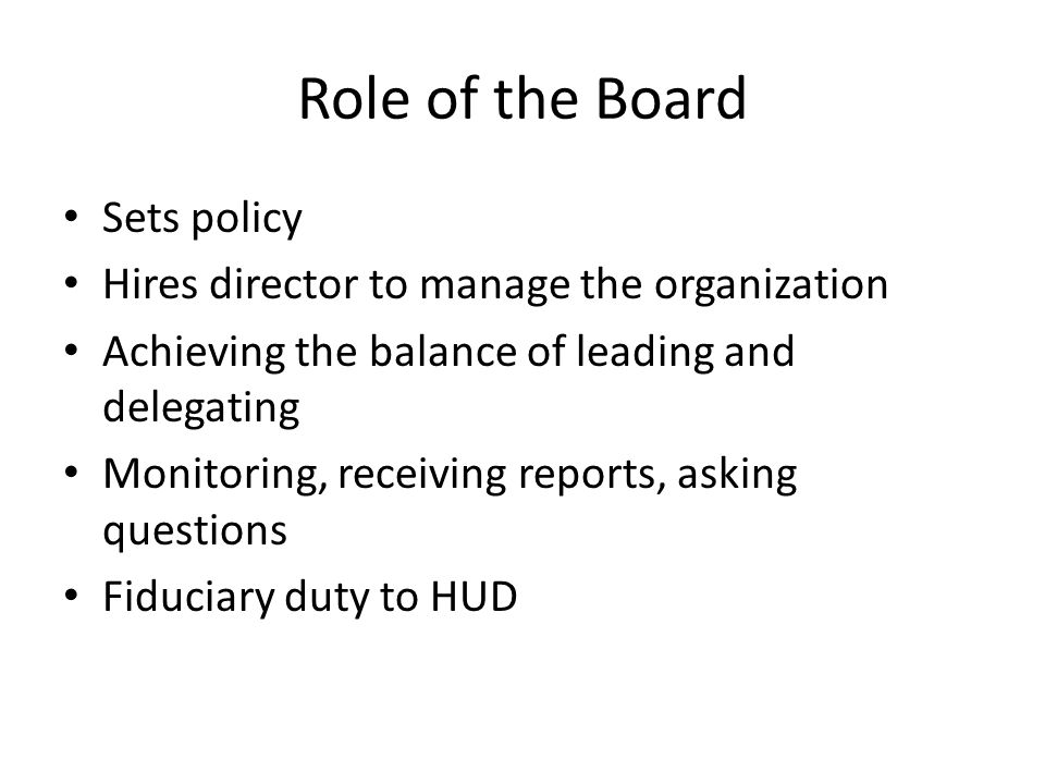 Role of the Board Sets policy Hires director to manage the organization Achieving the balance of leading and delegating Monitoring, receiving reports, asking questions Fiduciary duty to HUD