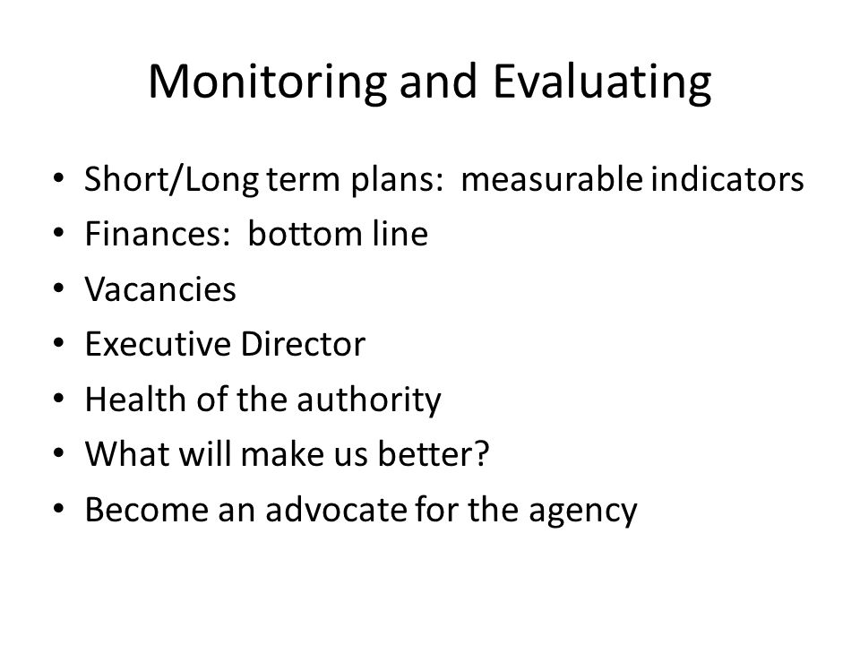 Monitoring and Evaluating Short/Long term plans: measurable indicators Finances: bottom line Vacancies Executive Director Health of the authority What will make us better.