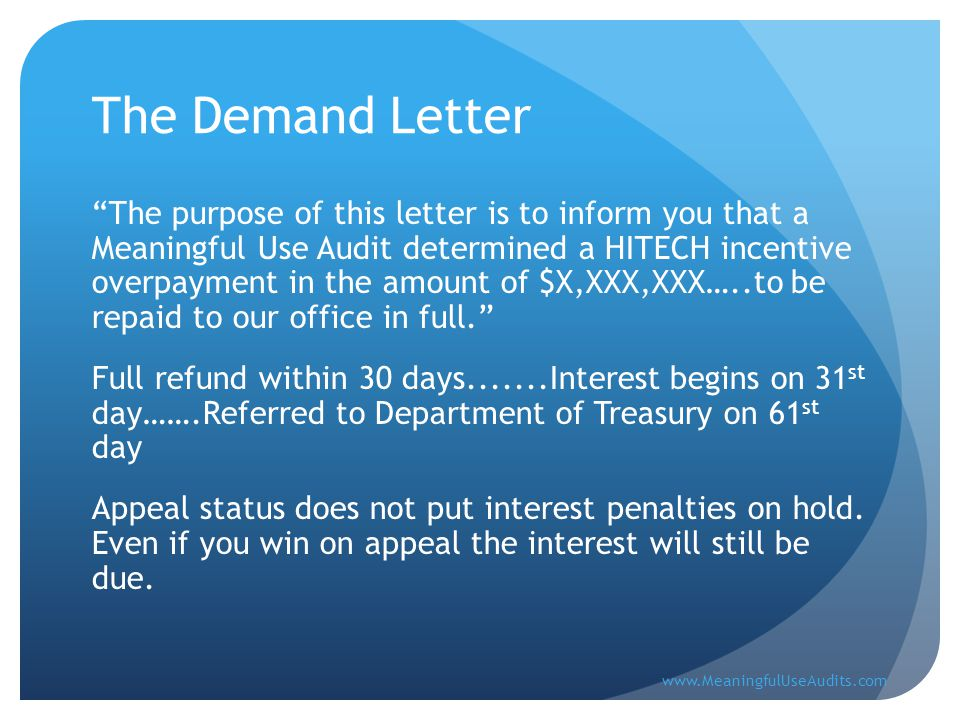 The Demand Letter The purpose of this letter is to inform you that a Meaningful Use Audit determined a HITECH incentive overpayment in the amount of $X,XXX,XXX…..to be repaid to our office in full. Full refund within 30 days.......Interest begins on 31 st day…….Referred to Department of Treasury on 61 st day Appeal status does not put interest penalties on hold.