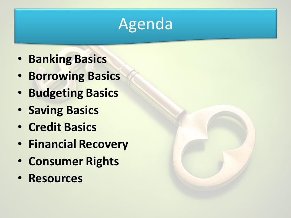 Agenda Banking Basics Borrowing Basics Budgeting Basics Saving Basics Credit Basics Financial Recovery Consumer Rights Resources