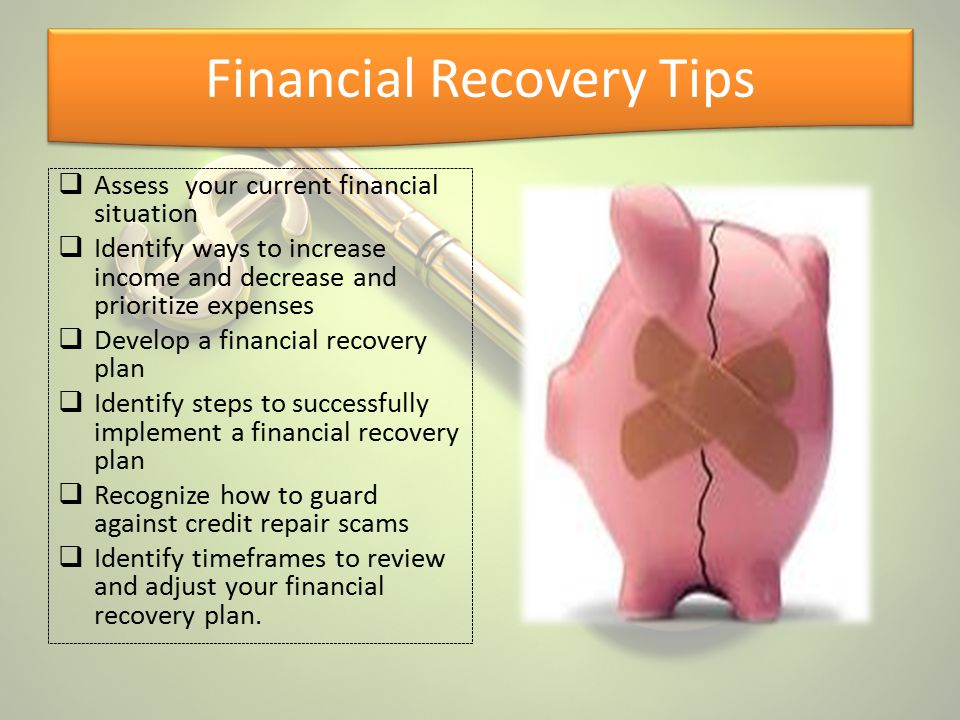 Financial Recovery Tips  Assess your current financial situation  Identify ways to increase income and decrease and prioritize expenses  Develop a
