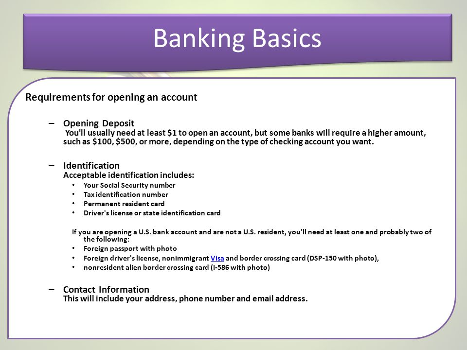 Banking Basics Requirements for opening an account – Opening Deposit You'll usually need at least $1 to open an account, but some banks will require a