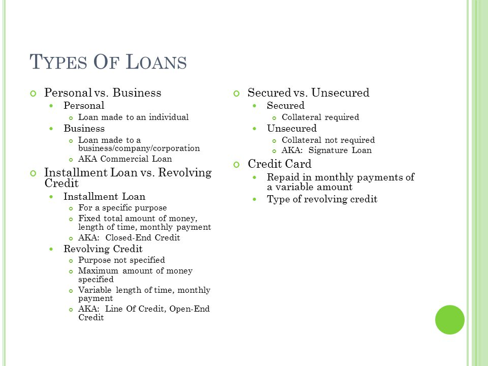 T YPES O F L OANS Personal vs. Business Personal Loan made to an individual Business Loan made to a business/company/corporation AKA Commercial Loan I