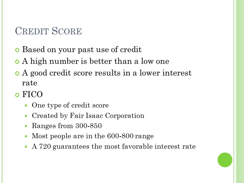 C REDIT S CORE Based on your past use of credit A high number is better than a low one A good credit score results in a lower interest rate FICO One t