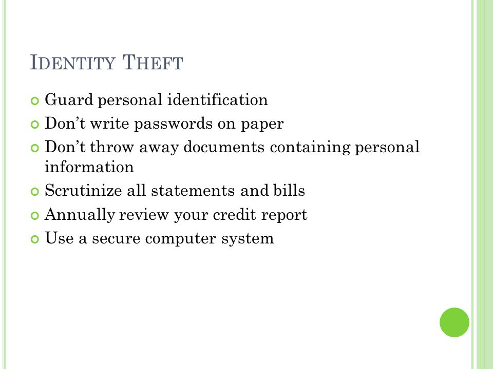 I DENTITY T HEFT Guard personal identification Don't write passwords on paper Don't throw away documents containing personal information Scrutinize al