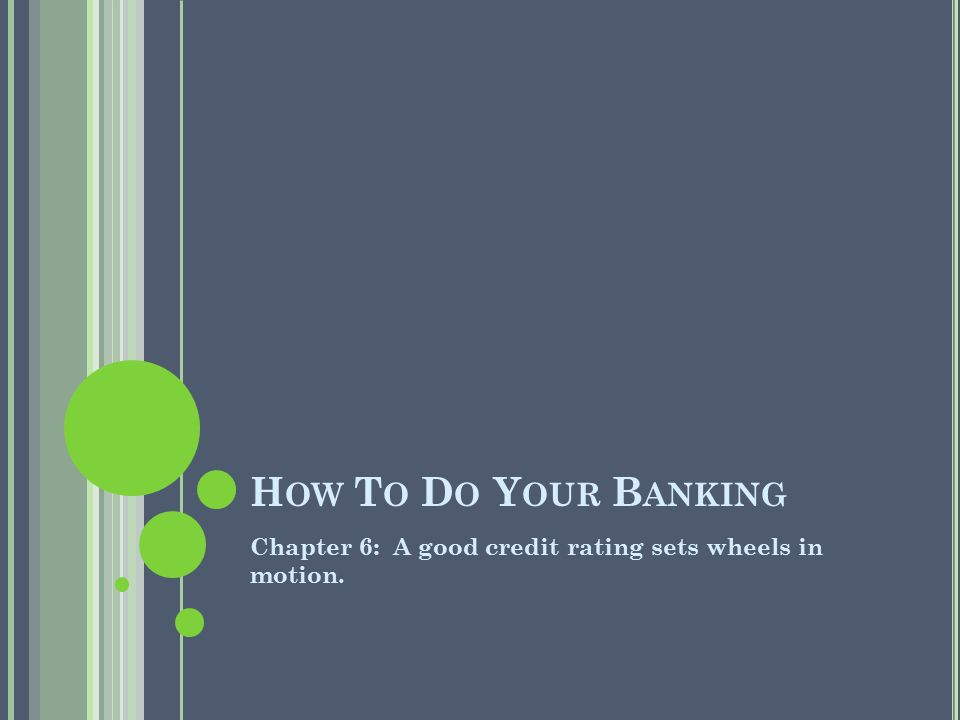H OW T O D O Y OUR B ANKING Chapter 6: A good credit rating sets wheels in motion.