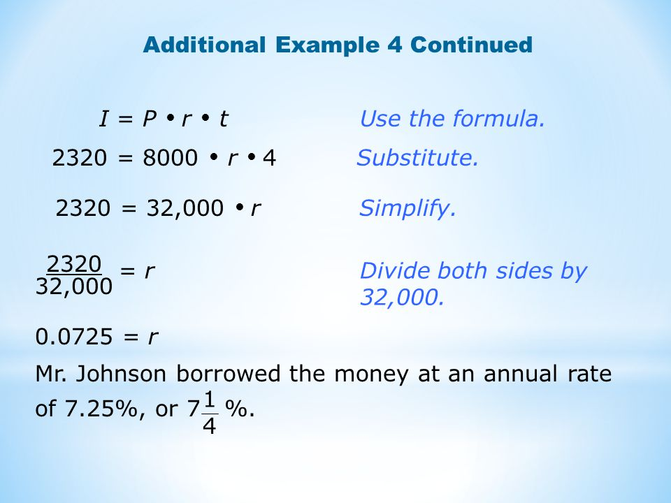 Additional Example 4 Continued 2320 = 32,000  rSimplify. I = P  r  t Use the formula. 2320 = 8000  r  4 Substitute. 2320 32,000 = r Divide both s