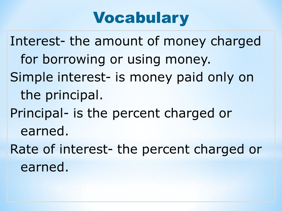 Vocabulary Interest- the amount of money charged for borrowing or using money. Simple interest- is money paid only on the principal. Principal- is the