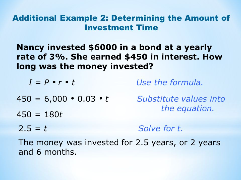 Additional Example 2: Determining the Amount of Investment Time I = P  r  t Use the formula. 450 = 6,000  0.03  t Substitute values into the equat