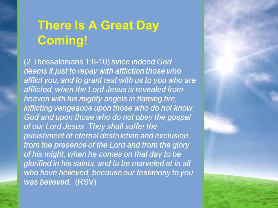 There Is A Great Day Coming! (2 Thessalonians 1:6-10) since indeed God deems it just to repay with affliction those who afflict you, and to grant rest