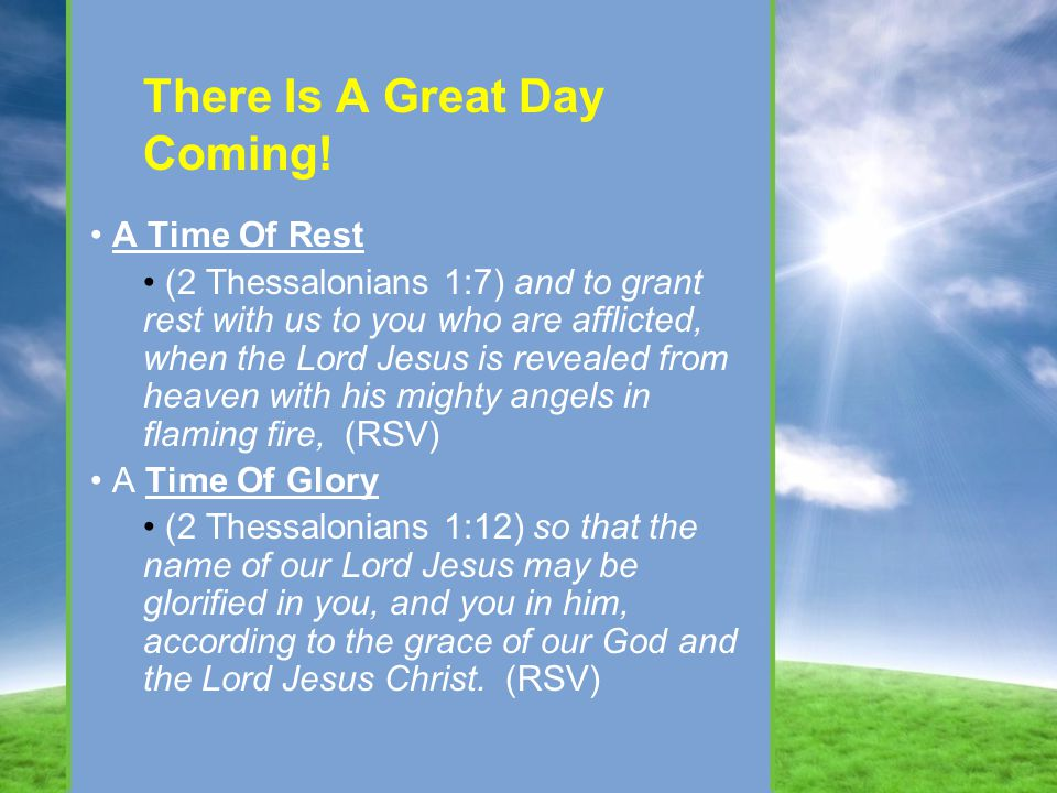 There Is A Great Day Coming! A Time Of Rest (2 Thessalonians 1:7) and to grant rest with us to you who are afflicted, when the Lord Jesus is revealed