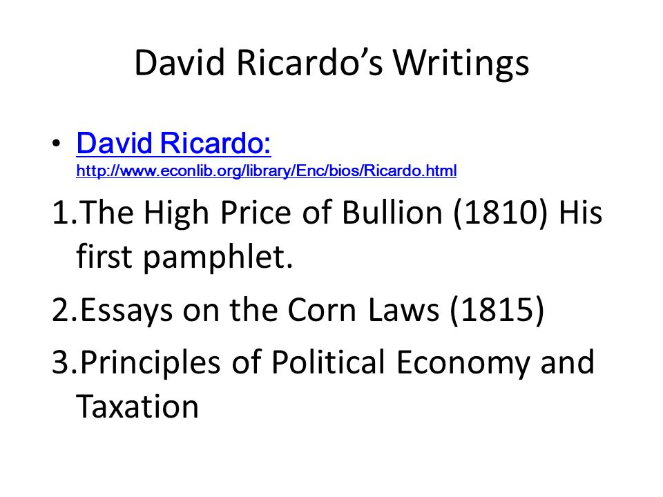 David Ricardo's Writings David Ricardo: http://www.econlib.org/library/Enc/bios/Ricardo.html David Ricardo: http://www.econlib.org/library/Enc/bios/Ricardo.html 1.The High Price of Bullion (1810) His first pamphlet.