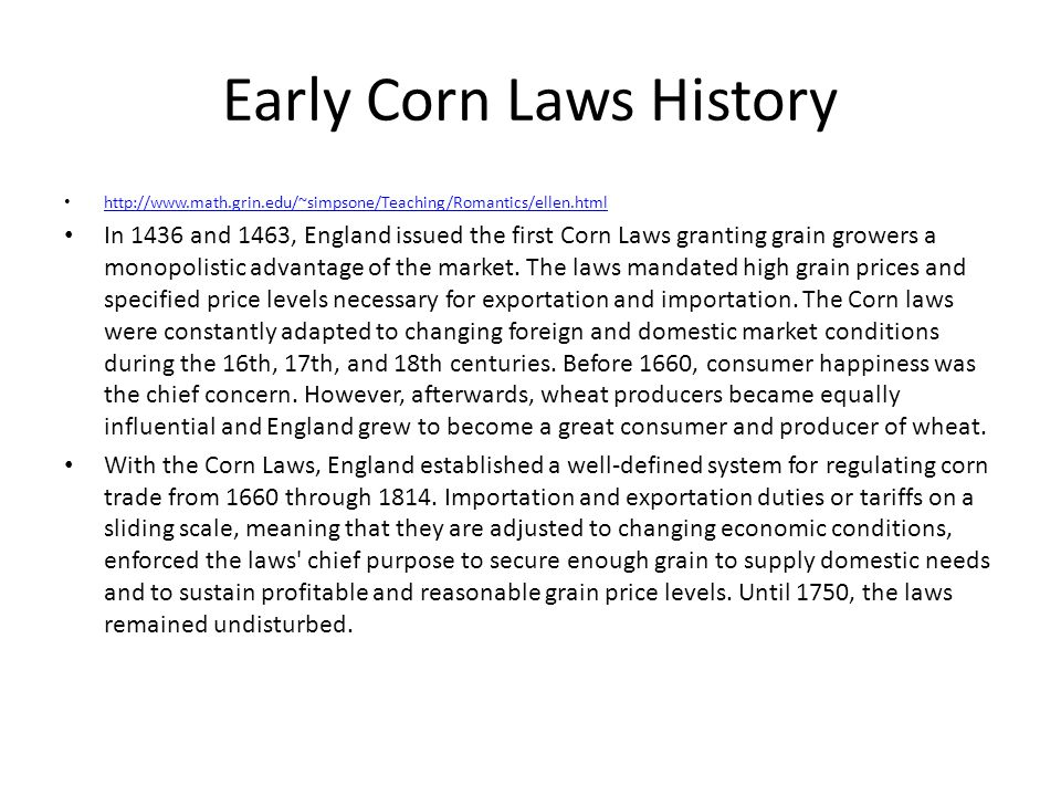 Early Corn Laws History http://www.math.grin.edu/~simpsone/Teaching/Romantics/ellen.html In 1436 and 1463, England issued the first Corn Laws granting grain growers a monopolistic advantage of the market.