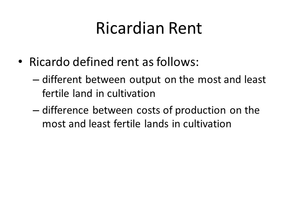 Ricardian Rent Ricardo defined rent as follows: – different between output on the most and least fertile land in cultivation – difference between costs of production on the most and least fertile lands in cultivation