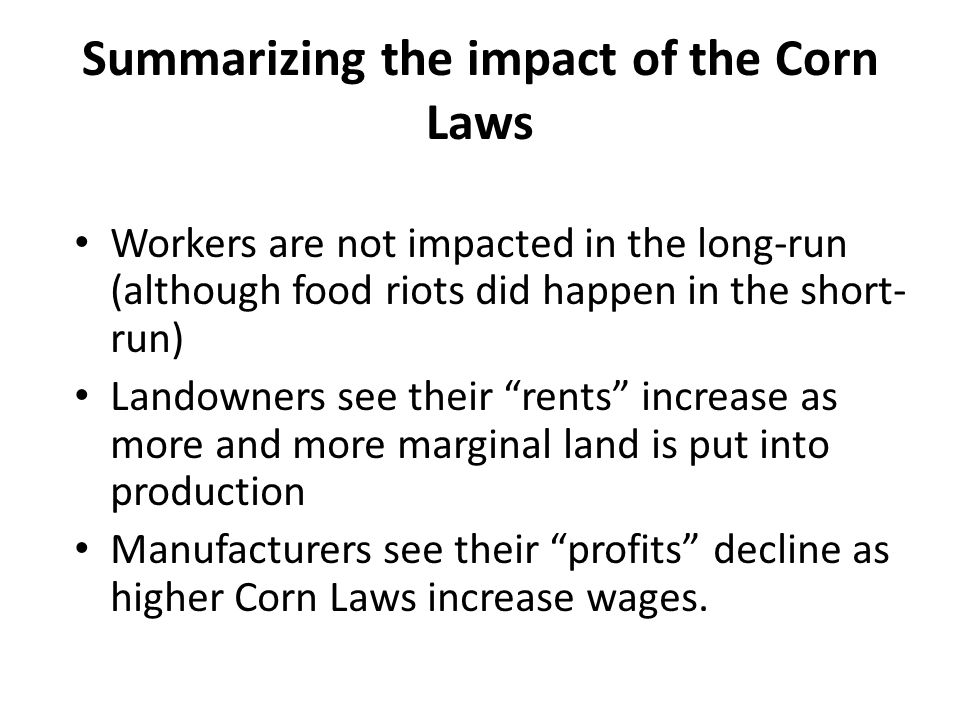 Summarizing the impact of the Corn Laws Workers are not impacted in the long-run (although food riots did happen in the short- run) Landowners see their rents increase as more and more marginal land is put into production Manufacturers see their profits decline as higher Corn Laws increase wages.