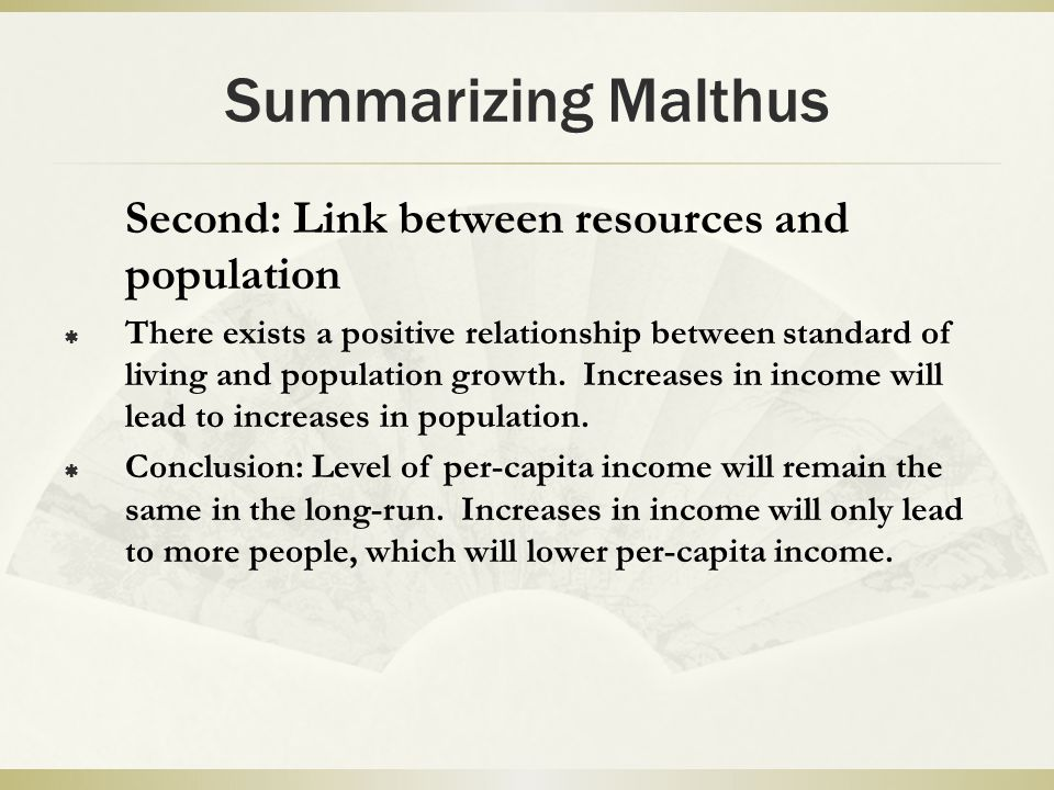Summarizing Malthus Second: Link between resources and population  There exists a positive relationship between standard of living and population growth.