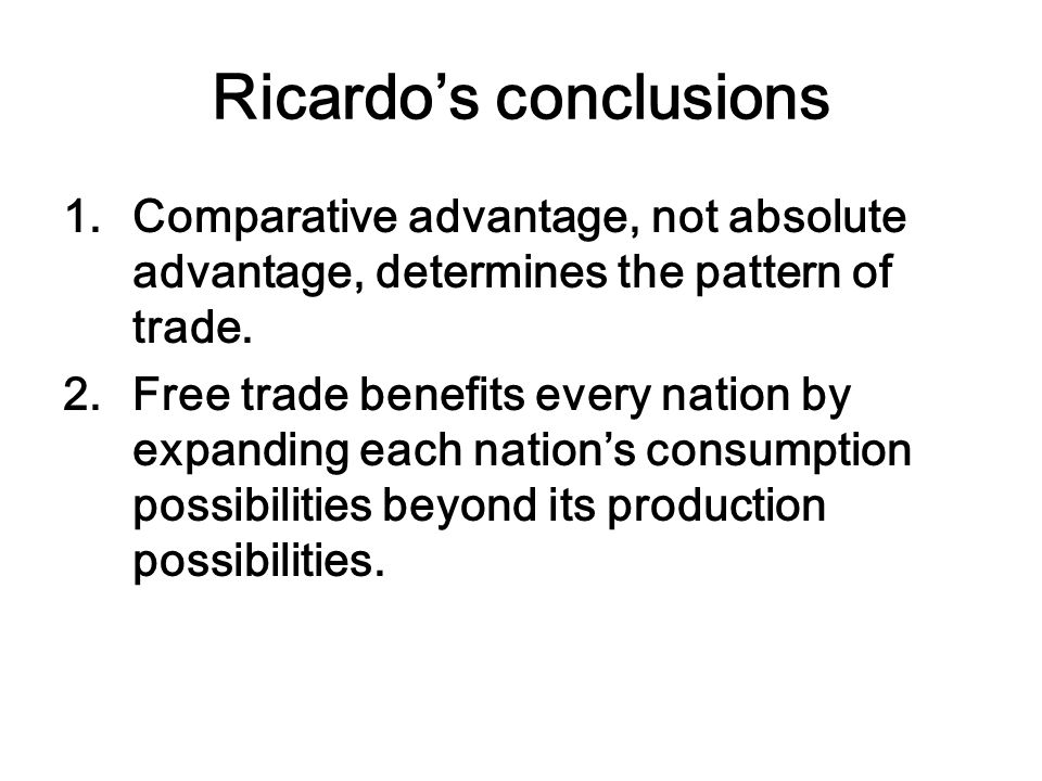 Ricardo's conclusions 1.Comparative advantage, not absolute advantage, determines the pattern of trade.