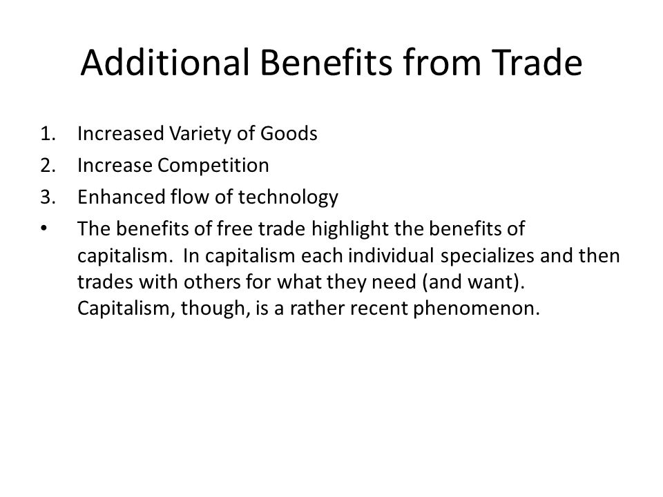 Additional Benefits from Trade 1.Increased Variety of Goods 2.Increase Competition 3.Enhanced flow of technology The benefits of free trade highlight the benefits of capitalism.