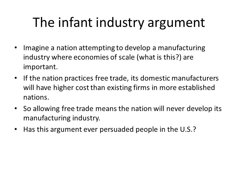 The infant industry argument Imagine a nation attempting to develop a manufacturing industry where economies of scale (what is this ) are important.