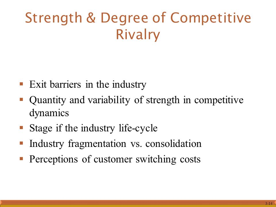 3-14 Strength & Degree of Competitive Rivalry  Exit barriers in the industry  Quantity and variability of strength in competitive dynamics  Stage i