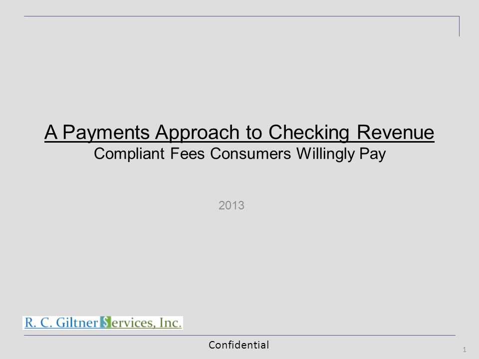 Confidential 2013 1 A Payments Approach to Checking Revenue Compliant Fees Consumers Willingly Pay