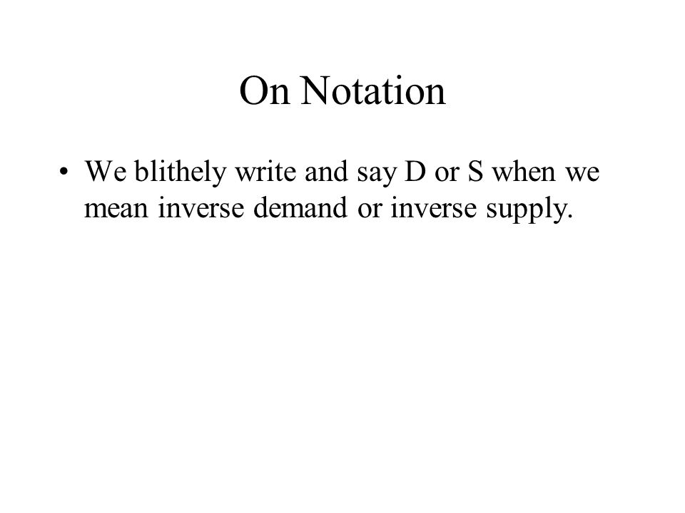 On Notation We blithely write and say D or S when we mean inverse demand or inverse supply.