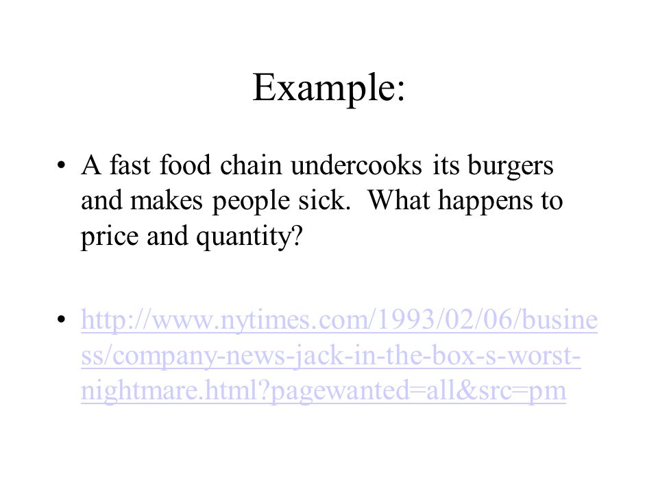 Example: A fast food chain undercooks its burgers and makes people sick. What happens to price and quantity? http://www.nytimes.com/1993/02/06/busine