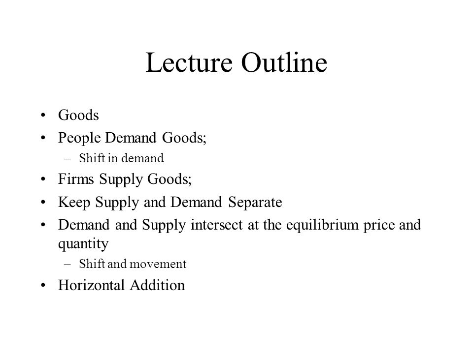Lecture Outline Goods People Demand Goods; –Shift in demand Firms Supply Goods; Keep Supply and Demand Separate Demand and Supply intersect at the equ