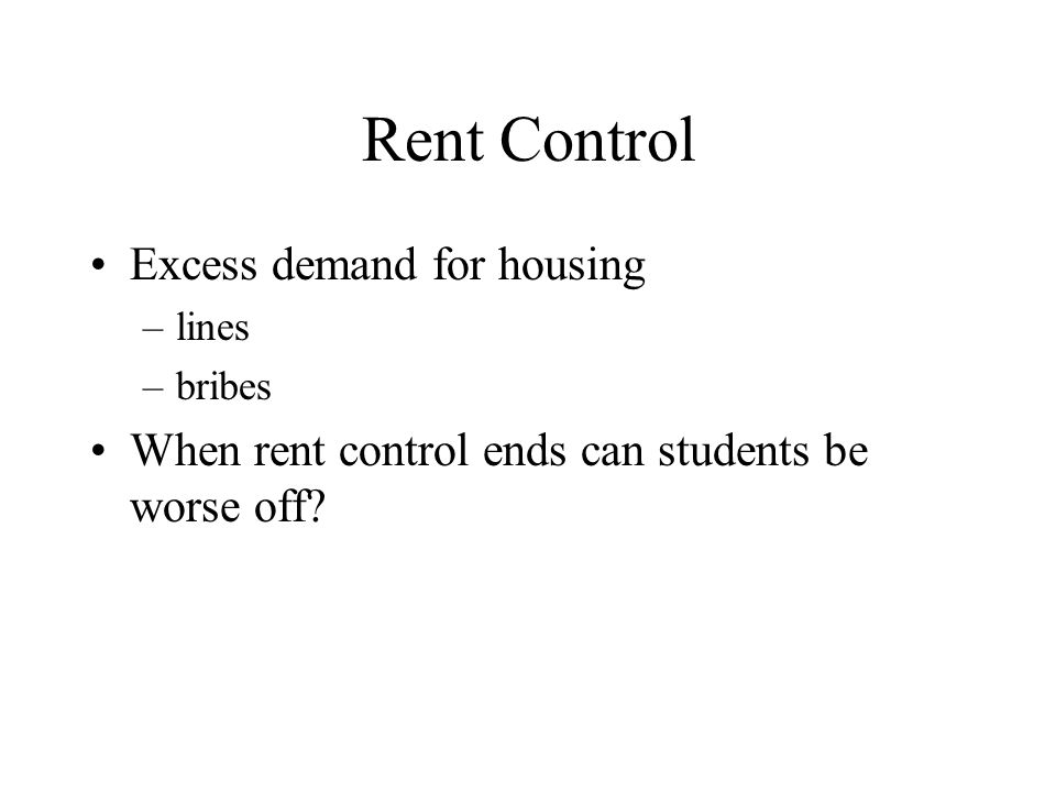 Rent Control Excess demand for housing –lines –bribes When rent control ends can students be worse off?