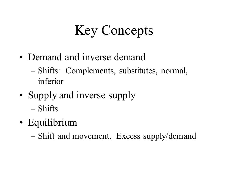 Key Concepts Demand and inverse demand –Shifts: Complements, substitutes, normal, inferior Supply and inverse supply –Shifts Equilibrium –Shift and movement.